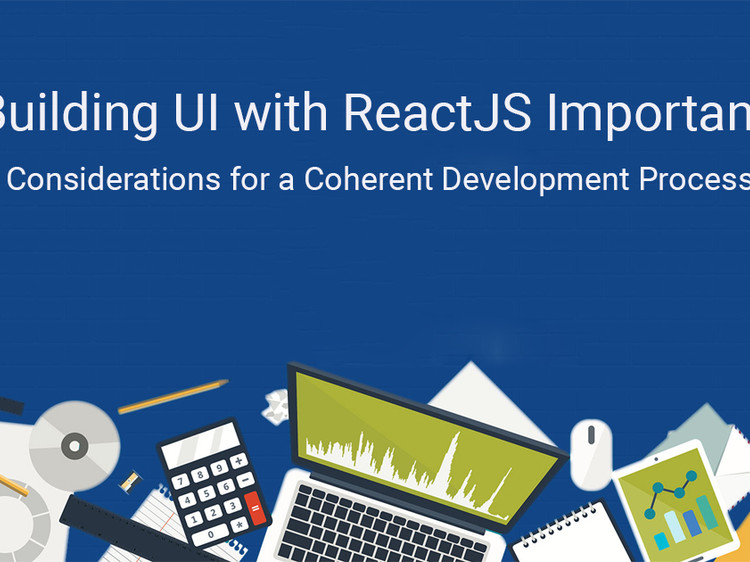Building UI with ReactJS- Important Considerations for a Coherent Development Process
