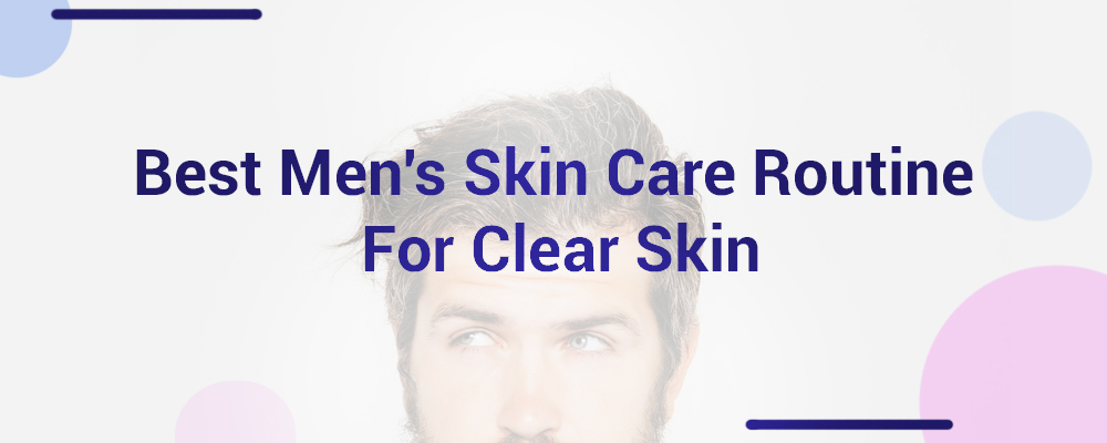 Best Men's Skin Care Routine For Clear Skin