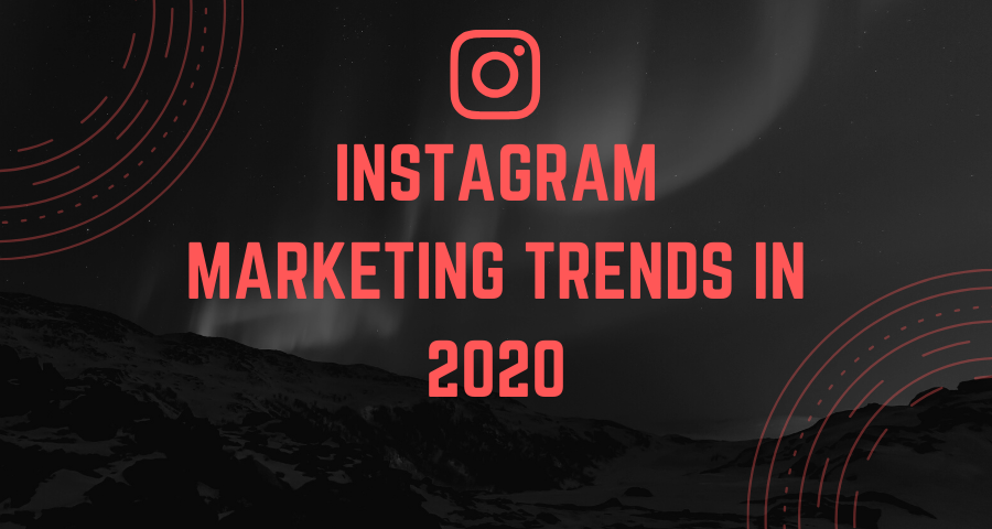 6 Instagram Marketing Trends that You Must Follow in 2020